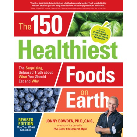 The 150 Healthiest Foods on Earth, Revised Edition : The Surprising, Unbiased Truth about What You Should Eat and