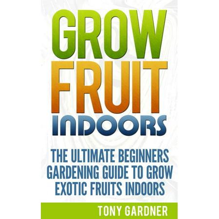 Grow Fruit Indoors: The Ultimate Beginners Gardening Guide to Grow Exotic Fruits Indoors - eBook