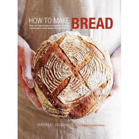 How to Make Bread : Step-by-step recipes for yeasted breads, sourdoughs, soda breads and (Make Your Own Sourdough Starter Without Yeast)