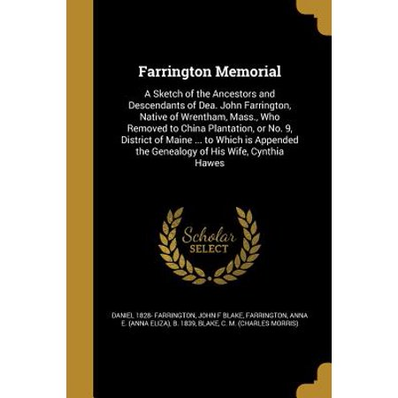 Farrington Memorial : A Sketch of the Ancestors and Descendants of Dea. John Farrington, Native of Wrentham, Mass., Who Removed to China Plantation, or No. 9, District of Maine ... to Which Is Appended the Genealogy of His Wife, Cynthia Hawes