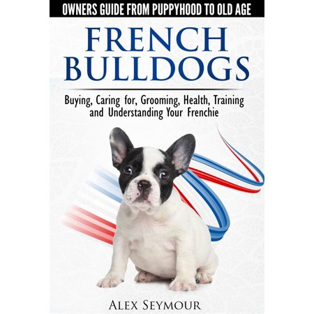 French Bulldogs: Owners Guide from Puppy to Old Age Choosing, Caring for, Grooming, Health, Training, and Understanding Your Frenchie - eBook