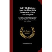 Godly Meditations Upon the Most Holy Sacrament of the Lord's Supper : With Many Things Appertaining to the Due Receiving of So Great a Mystery, and to the Right Disposing Ourselves Unto the Same