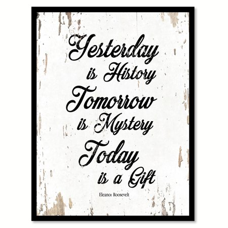 Yesterday Is History Tomorrow Is Mystery Today Is A Gift Eleanor