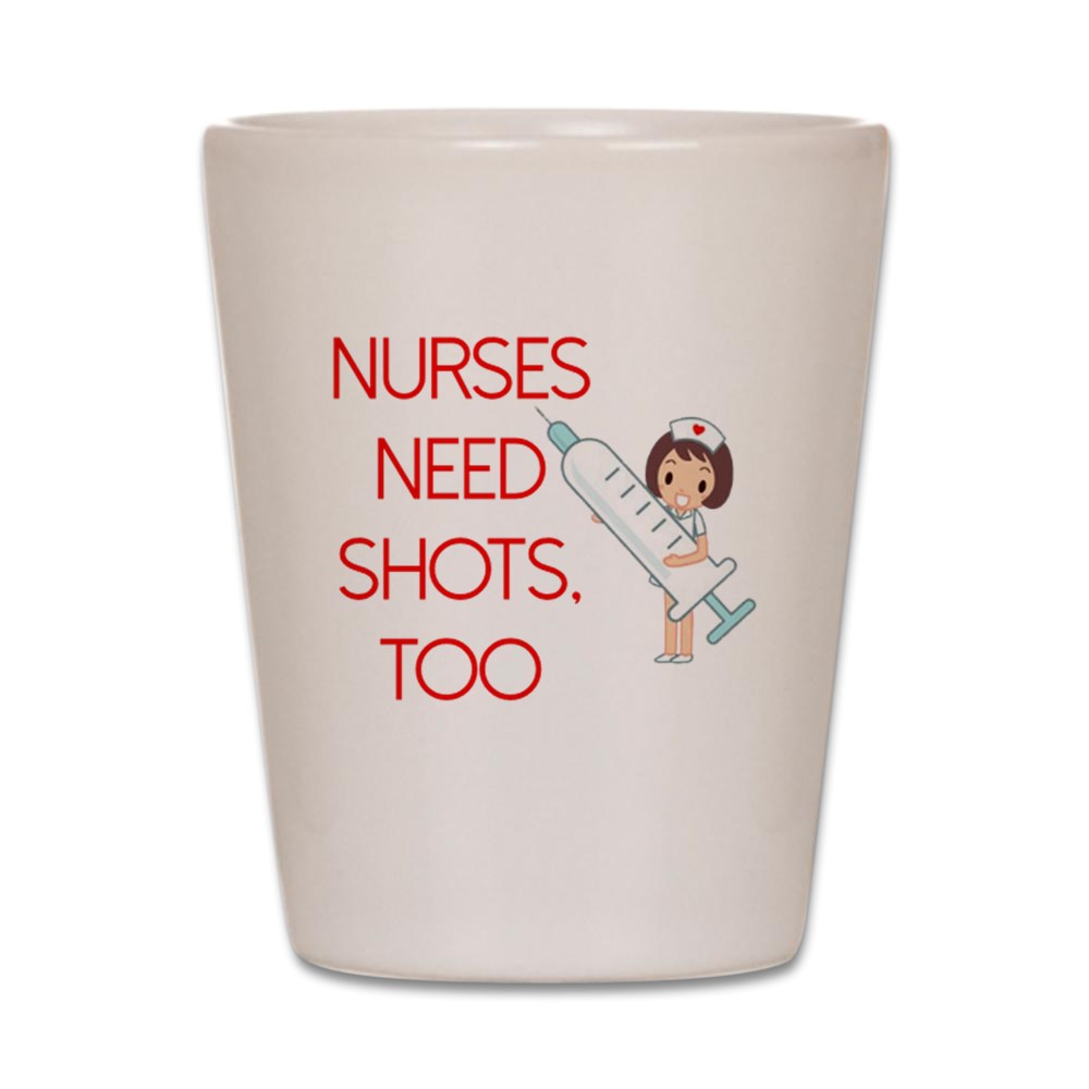 CafePress - Nurses Need Shots Too - White Shot Glass, Unique and Funny Shot Glass