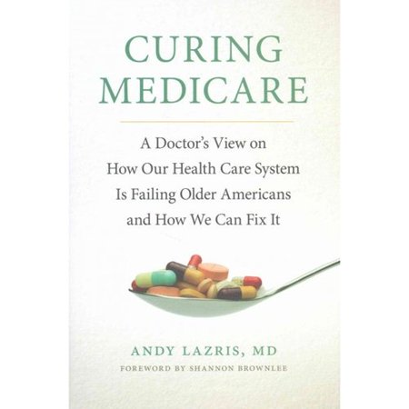 Curing Medicare  A Doctors View On How Our Health Care System Is Failing Older Americans And How We Can Fix It