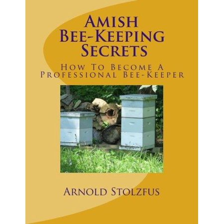 Amish Bee-Keeping Secrets: How to Become a Professional Bee-Keeper