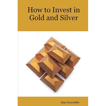 How to Invest in Gold and Silver : A Beginners Guide to the Ways of Investing in Precious Metals for Safety and