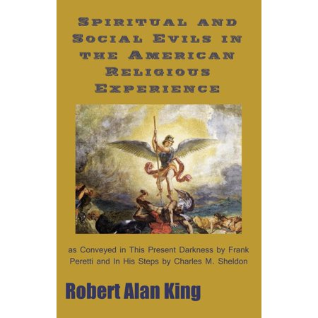 Spiritual and Social Evils in the American Religious Experience as Conveyed in This Present Darkness by Frank Peretti and In His Steps by Charles M. Sheldon - (His Present)