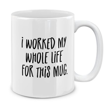 MUGBREW 11 Oz Ceramic Tea Cup Coffee Mug, I Worked My Whole Life For This