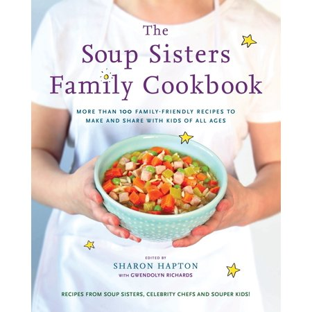 The Soup Sisters Family Cookbook : More than 100 Family-friendly Recipes to Make and Share with Kids of All