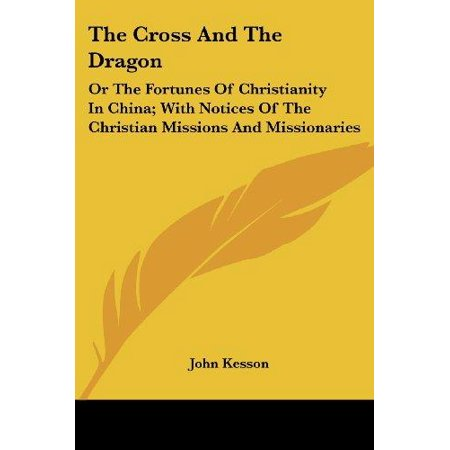 The Cross And The Dragon  Or The Fortunes Of Christianity In China  With Notices Of The Christian Missions And Missionaries