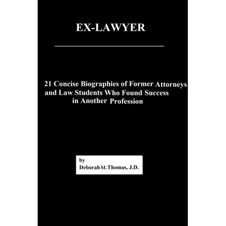 Ex-Lawyer: 21 Concise Biographies of Former Attorneys and Law Students Who Found Success in Another Profession -