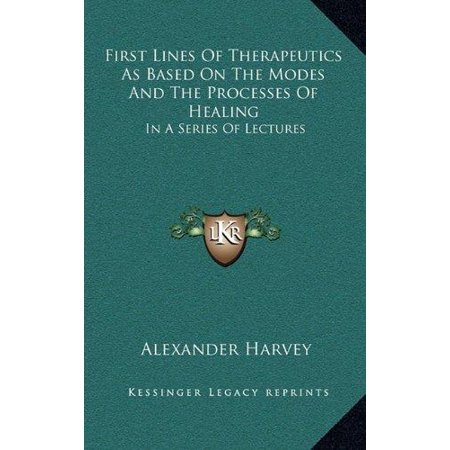First Lines Of Therapeutics As Based On The Modes And The Processes Of Healing  In A Series Of Lectures