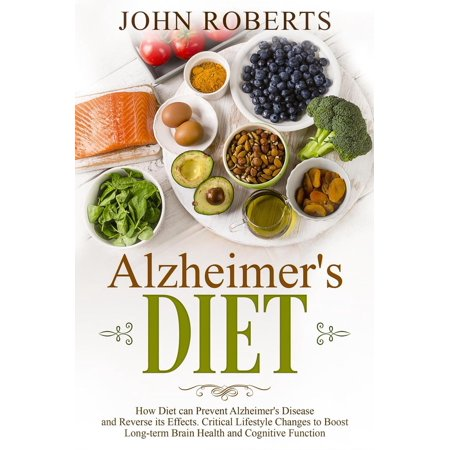 Alzheimers Diet: How Diet can Prevent Alzheimer's Disease and Reverse its Effects. Critical Lifestyle Changes to Boost Long-term Brain Health and Cognitive Power -