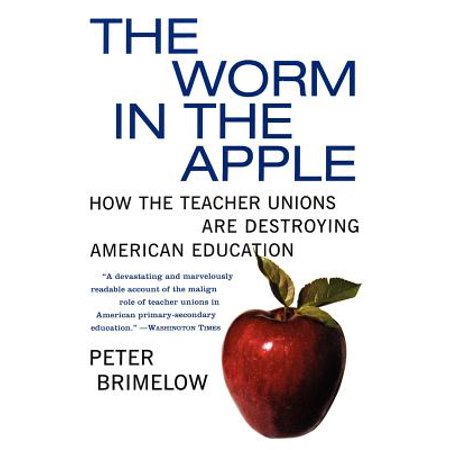 The Worm in the Apple : How the Teacher Unions Are Destroying American Education (Teacher Unions)