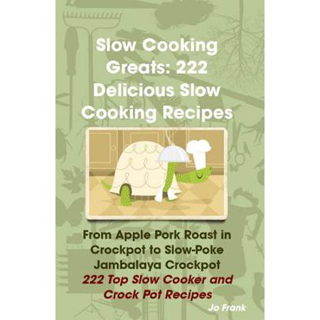 - Slow Cooking Greats: 222 Delicious Slow Cooking Recipes: from Apple Pork Roast in Crockpot to Slow-Poke Jambalaya Crockpot - 222 Top Slow Cooker and Crock Pot Recipes - eBook