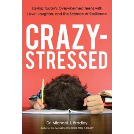 Crazy Stressed  Saving Todays Overwhelmed Teens With Love  Laughter  And The Science Of Resilience