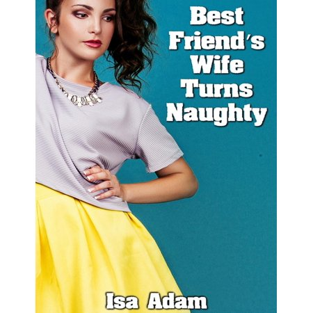 Best Friend's Wife Turns Naughty - eBook