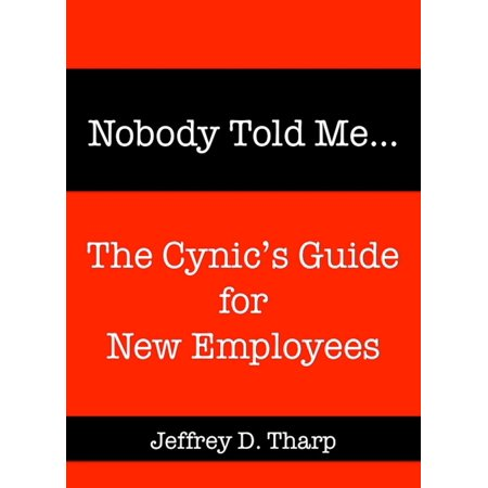 Nobody Told Me… The Cynic's Guide for New Employees - -