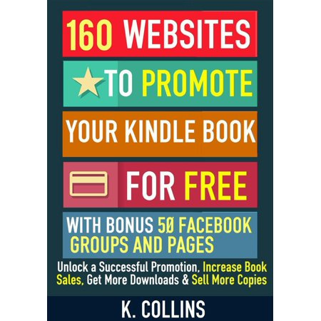 160 Websites to Promote your Book for Free with Bonus 50 Facebook Groups and Pages Unlock a Successful Promotion, Increase Book Sales, Get More Downloads and Sell More Copies - (Best Way To Promote Business On Facebook)