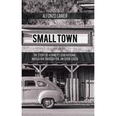 Small Town : The Story of a Family'S Generational Navigation Through the Jim Crow