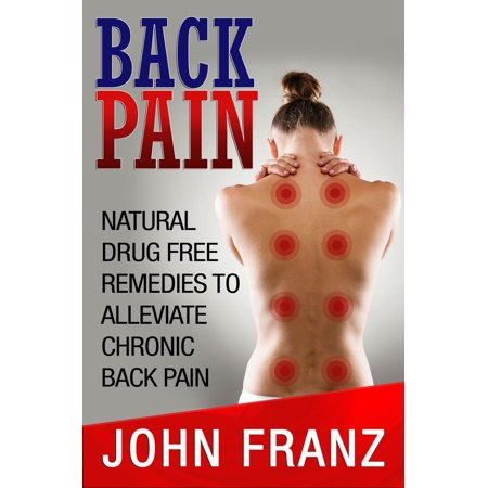 Back Pain: Natural Drug Free Remedies to Alleviate Chronic Back Pain -