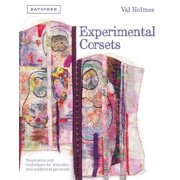 Experimental Corsets: Inspiration and Techniques for Wearable and Sculptural Garments (Hardcover)