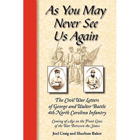As You May Never See Us Again : The Civil War Letters of George and Walter Battle, 4th North Carolina Infantry, Coming of Age on the Front Lines of the War Between the