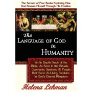The Language of God in Humanity, an in Depth Study of the Bible as Seen in the Rituals, Covenants, Symbols, and People That Serve as Living Parables in God's Eternal Kingdom - Paperback