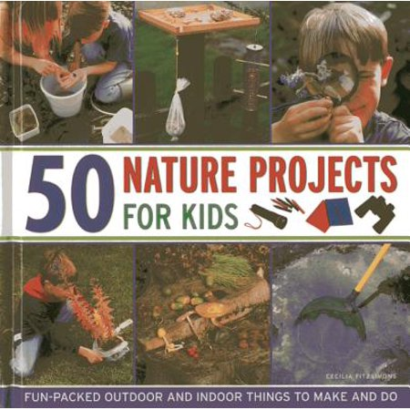 50 Nature Projects for Kids : Fun-Packed Outdoor and Indoor Things to Make and Do