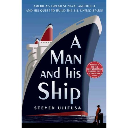 A Man and His Ship: Americas Greatest Naval Architect and His Quest to Build the SS United States by
