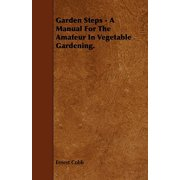 Garden Steps - A Manual for the Amateur in Vegetable Gardening.