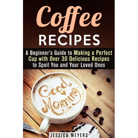 Coffee Recipes: A Beginner's Guide to Making a Perfect Cup with Over 30 Delicious Recipes to Spoil You and Your Loved Ones -