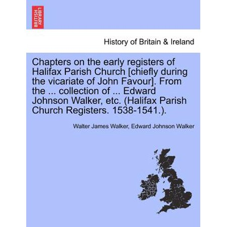 Chapters on the Early Registers of Halifax Parish Church [Chiefly During the Vicariate of John Favour]. from the ... Collection of ... Edward Johnson Walker, Etc. (Halifax Parish Church Registers.