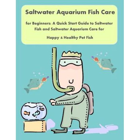 Saltwater Aquarium Fish Care for Beginners: A Quick Start Guide to Saltwater Fish and Saltwater Aquarium Care for Happy & Healthy Pet Fish - eBook