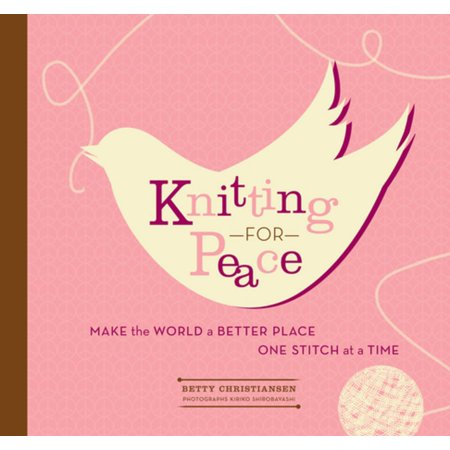 Knitting for Peace: Make the World a Better Place One Stitch at a Time - (Help Make The World A Better Place)