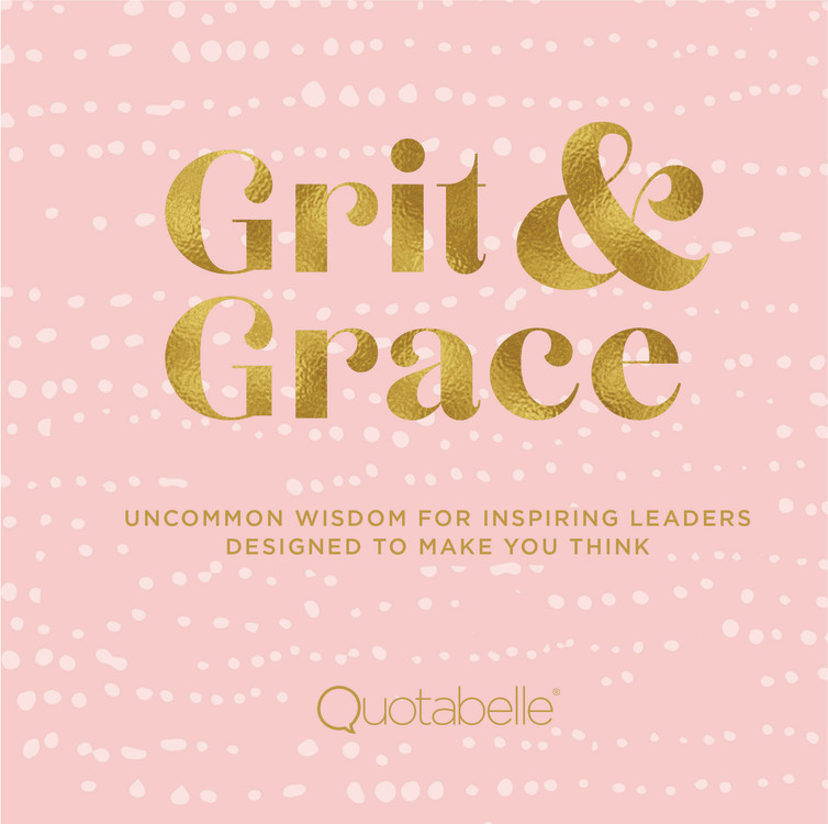 Grit and Grace : Uncommon Wisdom for Inspiring Leaders Designed to Make You Think