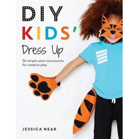 DIY Kids' Dress Up : 36 Simple Sewn Accessories for Creative Play