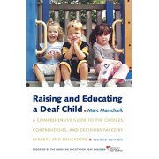 Raising and Educating a Deaf Child : A Comprehensive Guide to the Choices, Controversies, and Decisions Faced by Parents and Educators