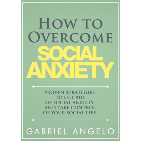 How to Overcome Social Anxiety: Proven Strategies to Get Rid of Social Anxiety and Take Control of Your Social Life -