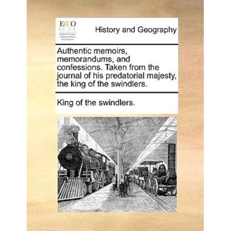 Authentic Memoirs  Memorandums  And Confessions  Taken From The Journal Of His Predatorial Majesty  The King Of The Swindlers