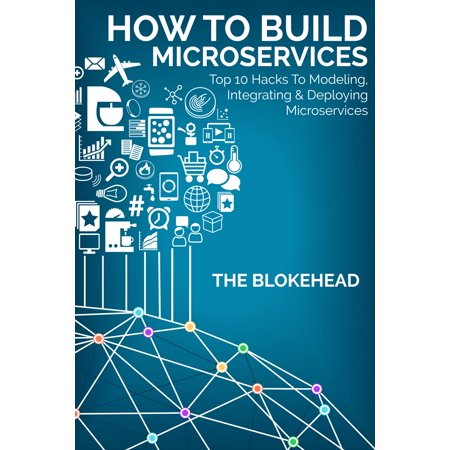 How To Build Microservices: Top 10 Hacks To Modeling, Integrating & Deploying Microservices - eBook (Top 10 Halloween Life Hacks)