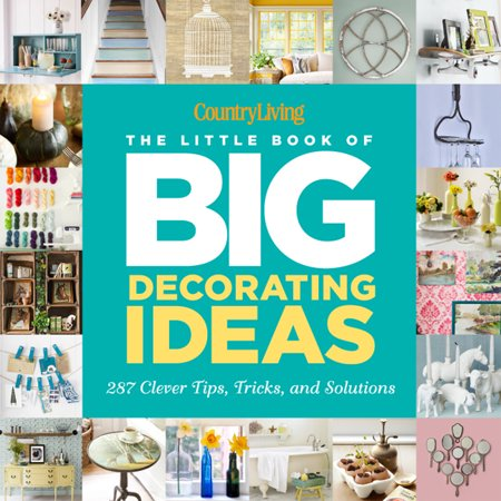 Country Living the Little Book of Big Decorating Ideas : 287 Clever Tips, Tricks, and Solutions ()