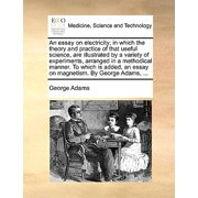 An Essay on Electricity; In Which the Theory and Practice of That Useful Science, Are Illustrated by a Variety of Experiments, Arranged in a Methodical Manner. to Which Is Added, an Essay on Magnetism. by George Adams, ...