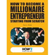 HOW TO BECOME A MILLIONAIRE ENTREPRENEUR STARTING FROM SCRATCH - eBook