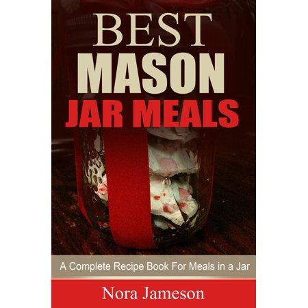 Best Mason Jar Meals: A Complete Recipe Book For Meals In A Jar -