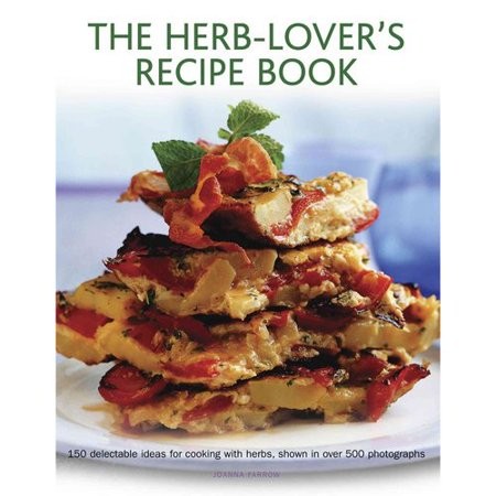 The Herb-Lover's Recipe Book: 150 Delectable Ideas for Cooking With Herbs, Shown in over 500 Photographs