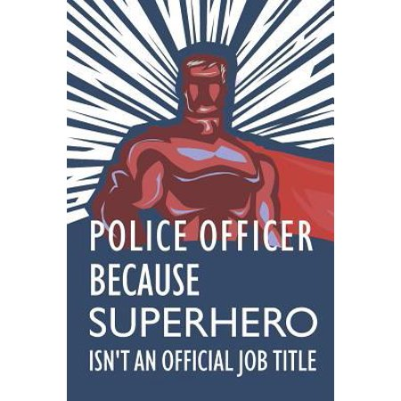 Police Officer Because Superhero Isn't an Official Job Title: Notebook, Journal or Planner Size 6 X 9 110 Lined Pages Office Equipment Great Gift Idea Paperback ()