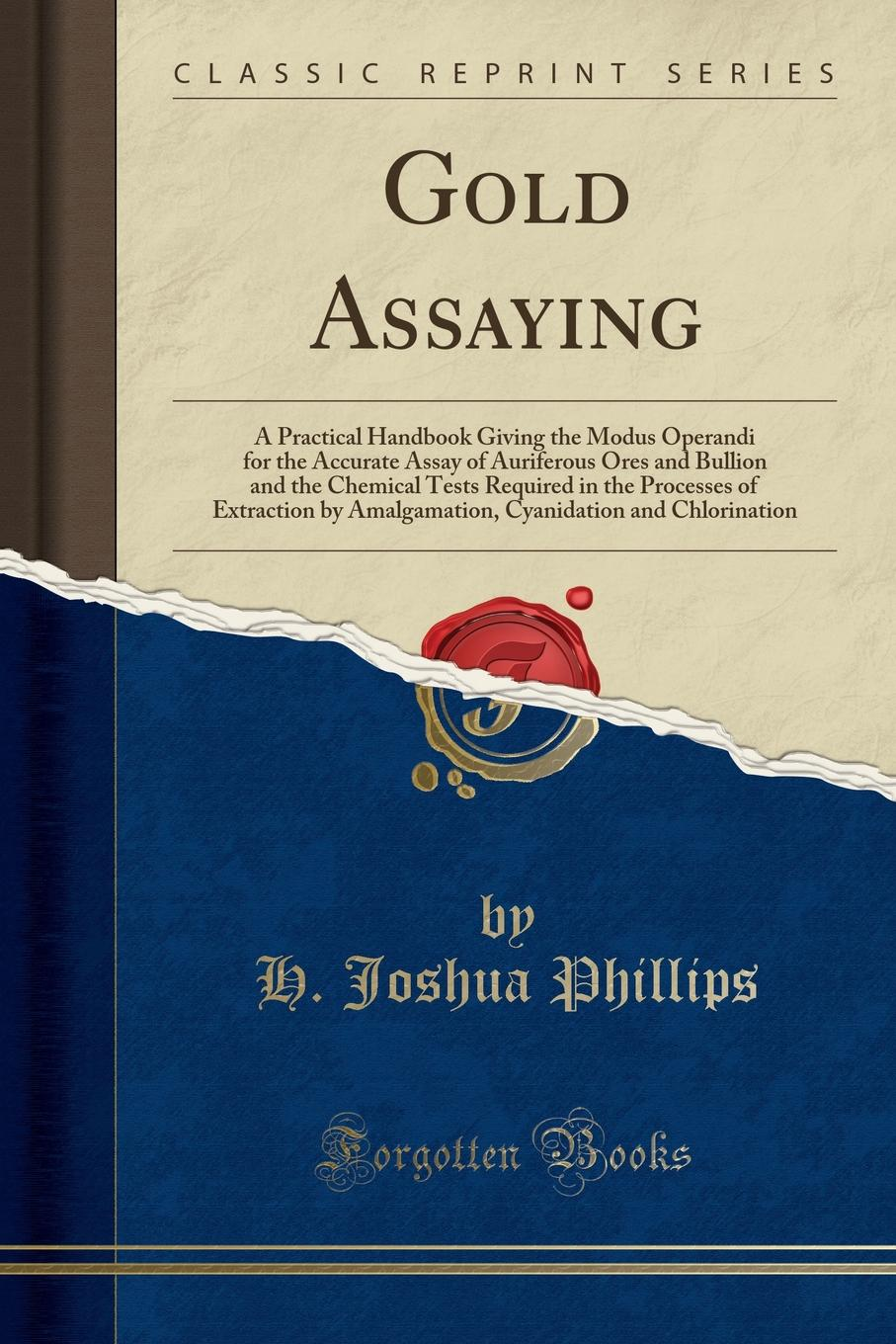 Gold Assaying : A Practical Handbook Giving the Modus Operandi for the Accurate Assay of Auriferous Ores and Bullion and... by