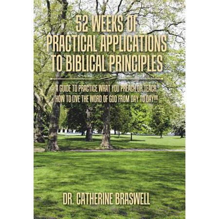 52 Weeks of Practical Applications to Biblical Principles : A Guide to Practice What You Preach or Teach. How to Live the Word of God from Day to